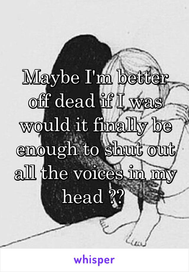 Maybe I'm better off dead if I was would it finally be enough to shut out all the voices in my head ??