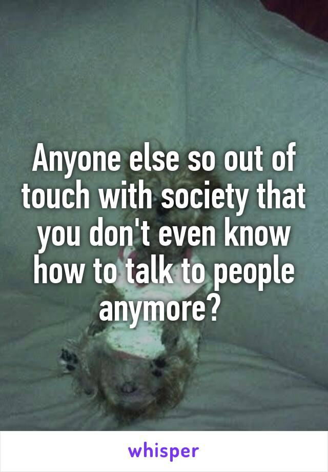 Anyone else so out of touch with society that you don't even know how to talk to people anymore?