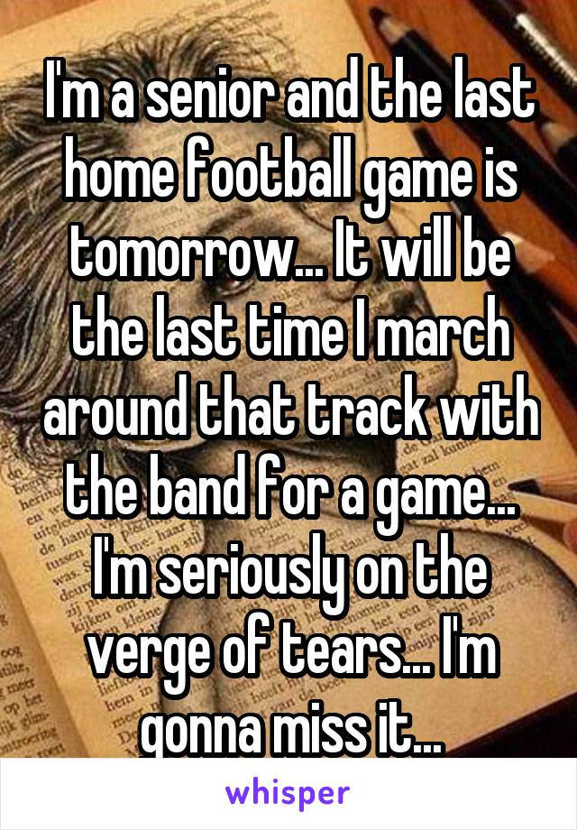 I'm a senior and the last home football game is tomorrow... It will be the last time I march around that track with the band for a game... I'm seriously on the verge of tears... I'm gonna miss it...