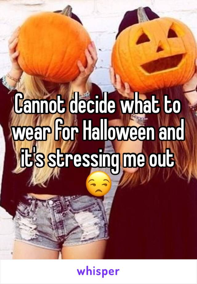 Cannot decide what to wear for Halloween and it's stressing me out 😒