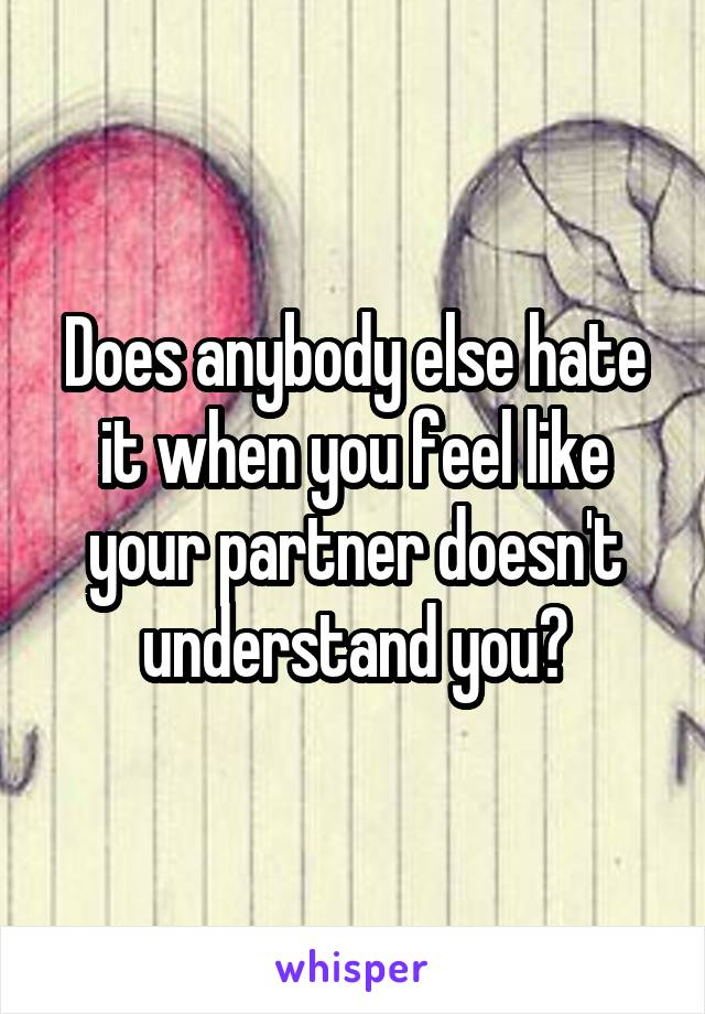 Does anybody else hate it when you feel like your partner doesn't understand you?