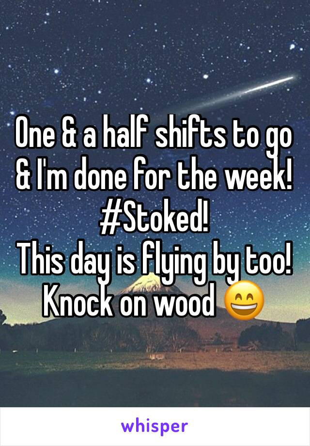 One & a half shifts to go & I'm done for the week!  #Stoked!  This day is flying by too! Knock on wood 😄