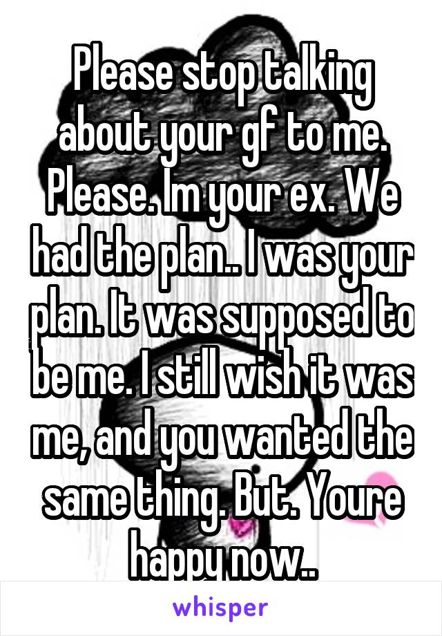 Please stop talking about your gf to me. Please. Im your ex. We had the plan.. I was your plan. It was supposed to be me. I still wish it was me, and you wanted the same thing. But. Youre happy now..