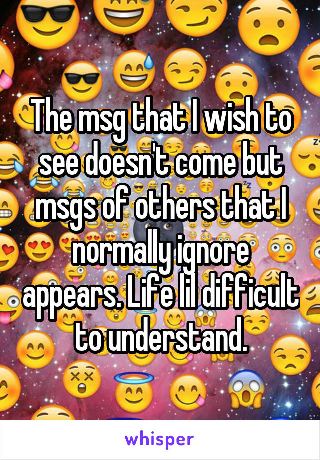 The msg that I wish to see doesn't come but msgs of others that I normally ignore appears. Life lil difficult to understand.