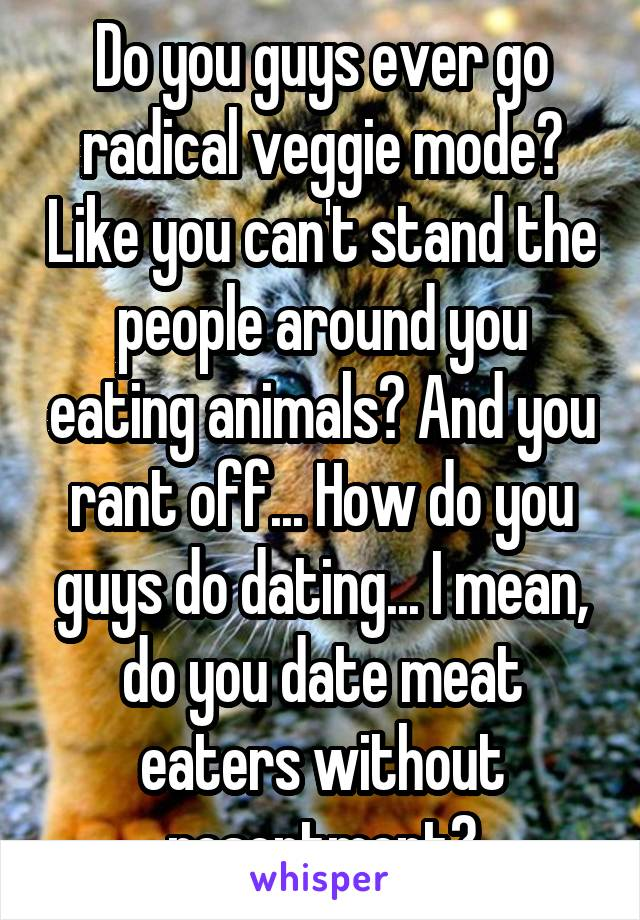 Do you guys ever go radical veggie mode? Like you can't stand the people around you eating animals? And you rant off... How do you guys do dating... I mean, do you date meat eaters without resentment?
