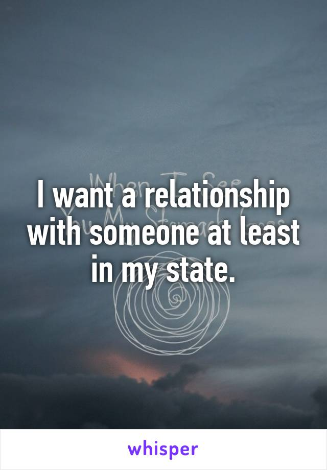 I want a relationship with someone at least in my state.
