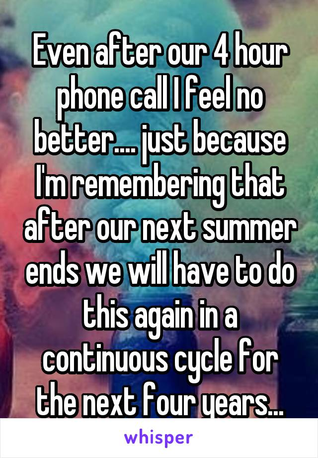 Even after our 4 hour phone call I feel no better.... just because I'm remembering that after our next summer ends we will have to do this again in a continuous cycle for the next four years...