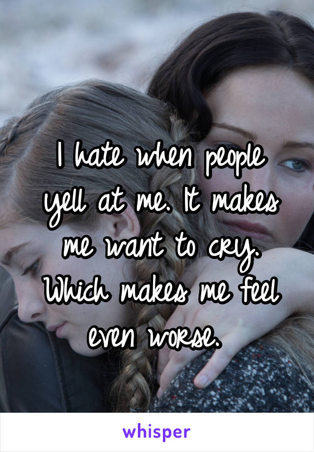 I hate when people yell at me. It makes me want to cry. Which makes me feel even worse.