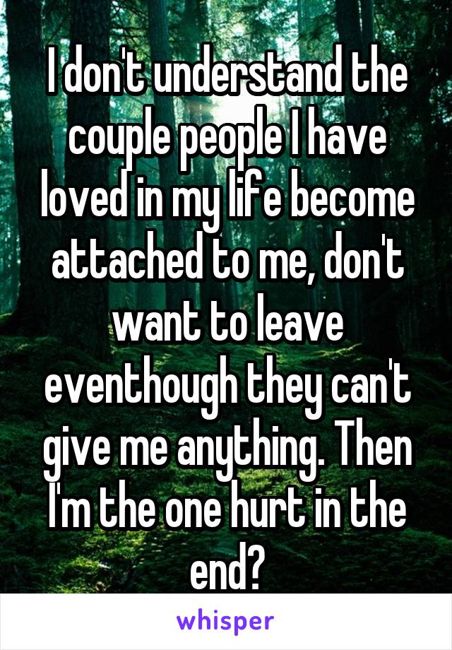 I don't understand the couple people I have loved in my life become attached to me, don't want to leave eventhough they can't give me anything. Then I'm the one hurt in the end?