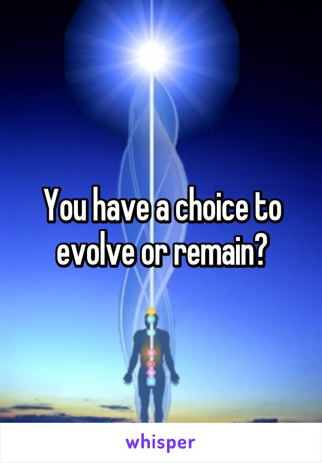 You have a choice to evolve or remain?