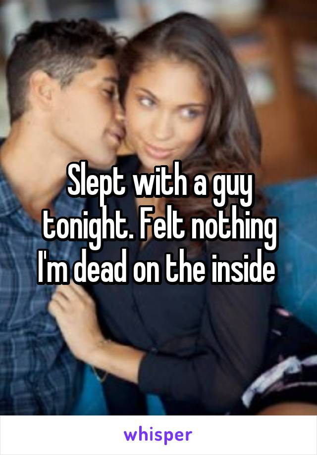 Slept with a guy tonight. Felt nothing I'm dead on the inside