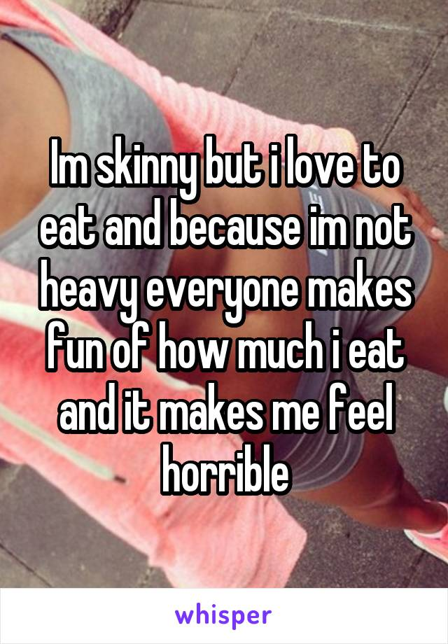Im skinny but i love to eat and because im not heavy everyone makes fun of how much i eat and it makes me feel horrible