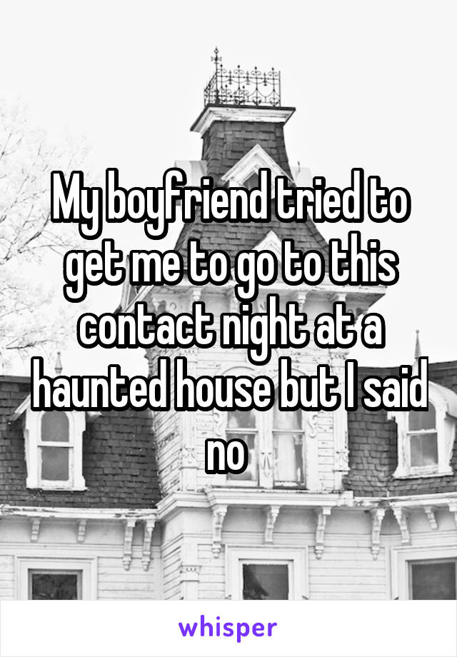 My boyfriend tried to get me to go to this contact night at a haunted house but I said no