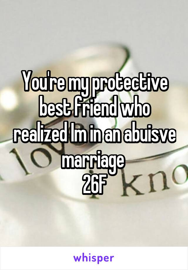 You're my protective best friend who realized Im in an abuisve marriage  26F