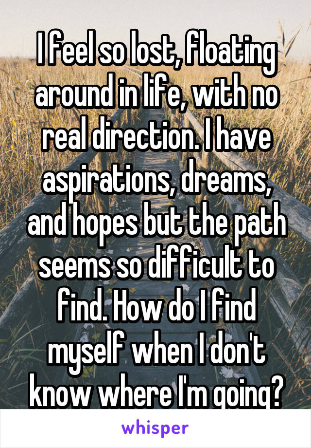 I feel so lost, floating around in life, with no real direction. I have aspirations, dreams, and hopes but the path seems so difficult to find. How do I find myself when I don't know where I'm going?