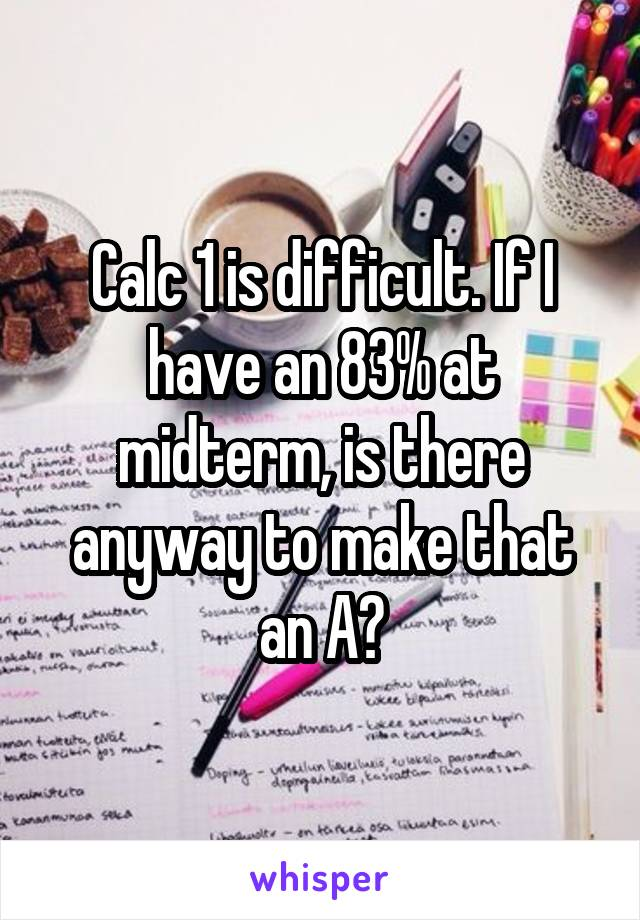 Calc 1 is difficult. If I have an 83% at midterm, is there anyway to make that an A?