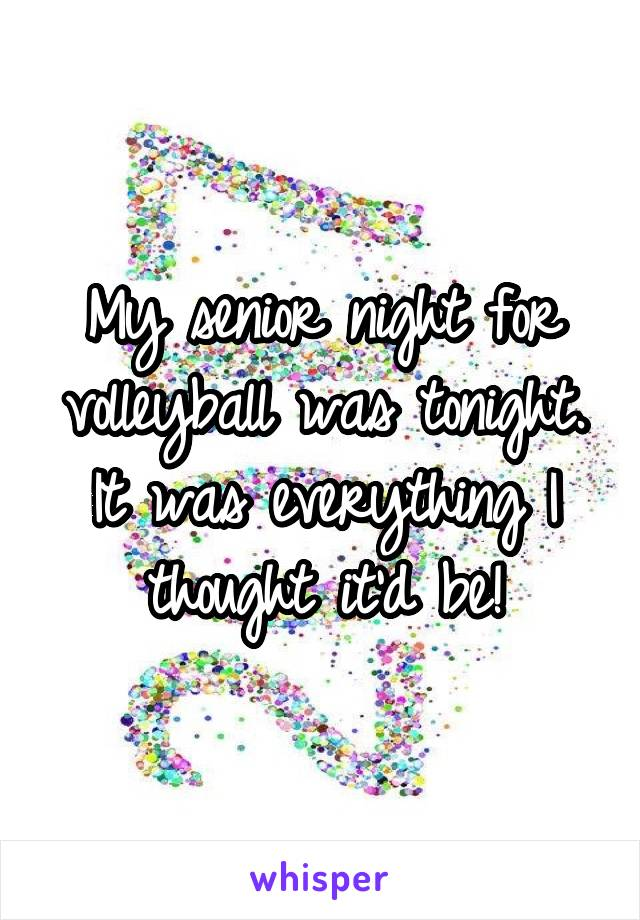 My senior night for volleyball was tonight. It was everything I thought it'd be!