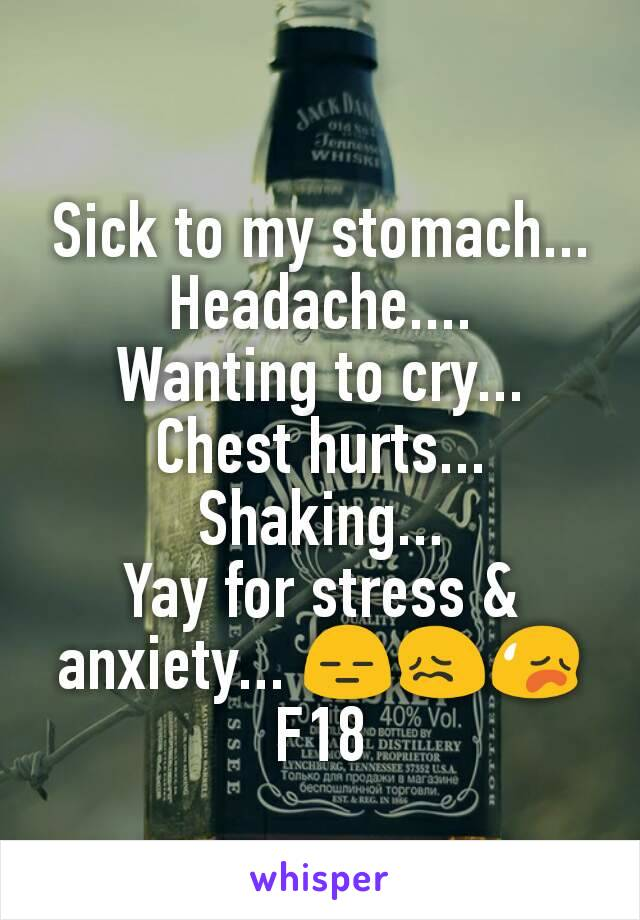 Sick to my stomach... Headache.... Wanting to cry... Chest hurts... Shaking... Yay for stress & anxiety... 😑😖😥 F18