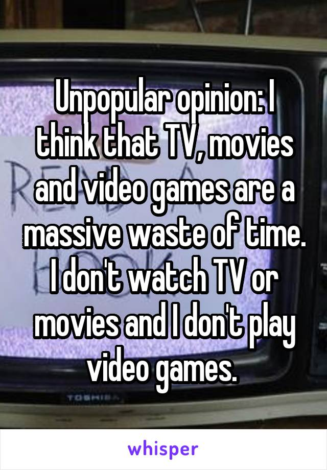 Unpopular opinion: I think that TV, movies and video games are a massive waste of time. I don't watch TV or movies and I don't play video games.