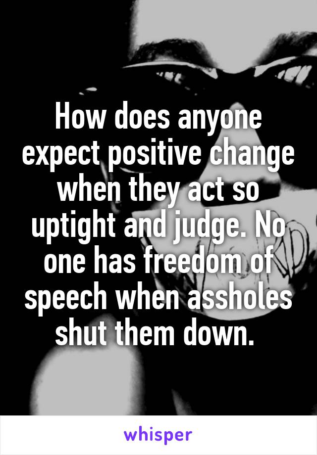 How does anyone expect positive change when they act so uptight and judge. No one has freedom of speech when assholes shut them down.