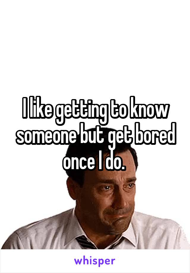 I like getting to know someone but get bored once I do.