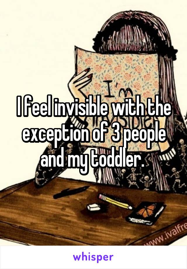 I feel invisible with the exception of 3 people and my toddler.