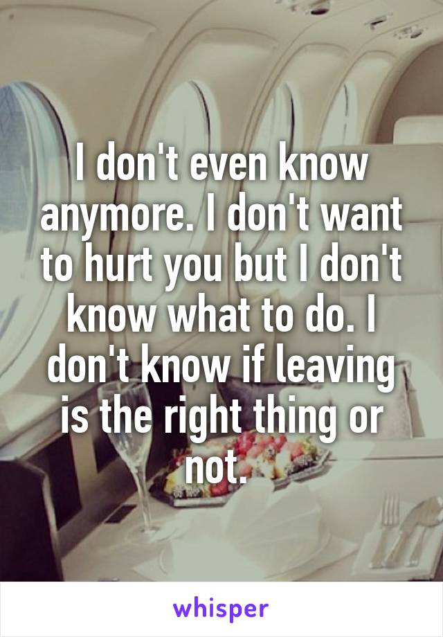 I don't even know anymore. I don't want to hurt you but I don't know what to do. I don't know if leaving is the right thing or not.