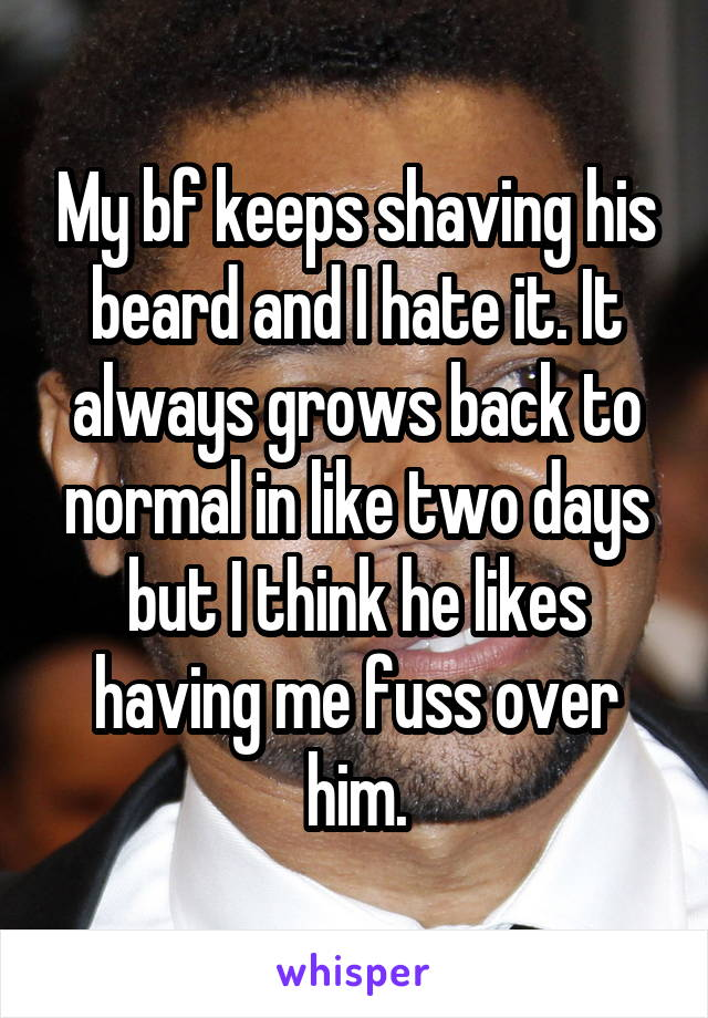 My bf keeps shaving his beard and I hate it. It always grows back to normal in like two days but I think he likes having me fuss over him.