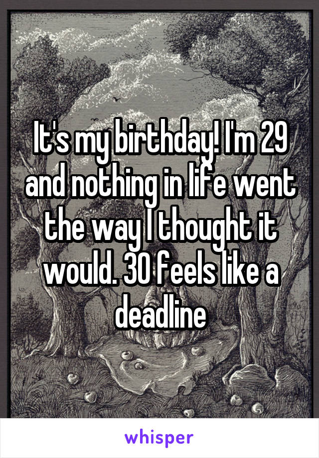 It's my birthday! I'm 29 and nothing in life went the way I thought it would. 30 feels like a deadline