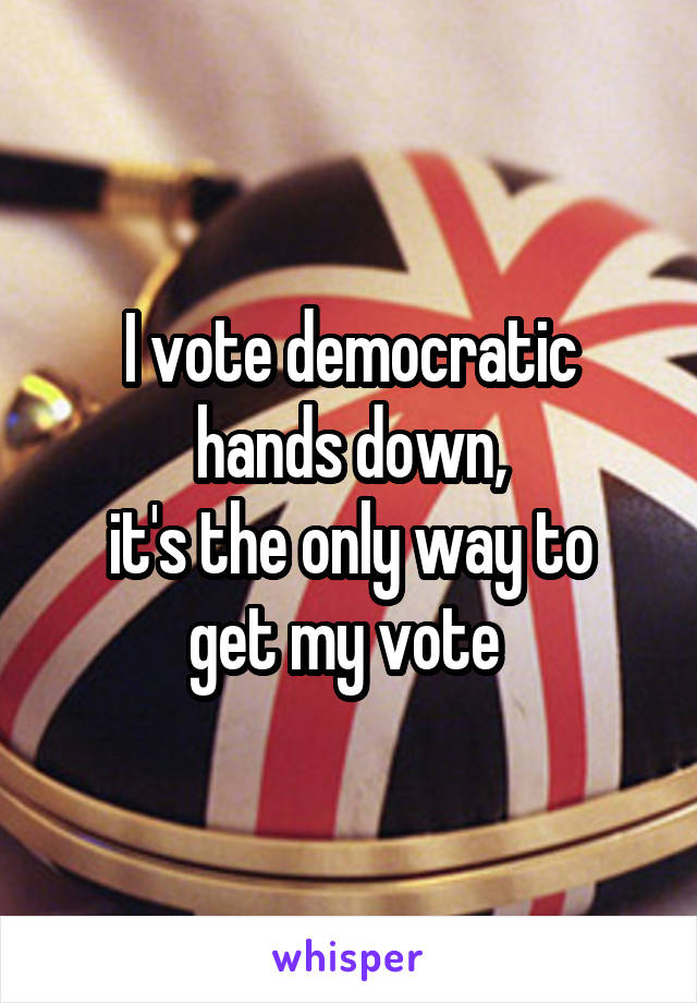 I vote democratic hands down, it's the only way to get my vote