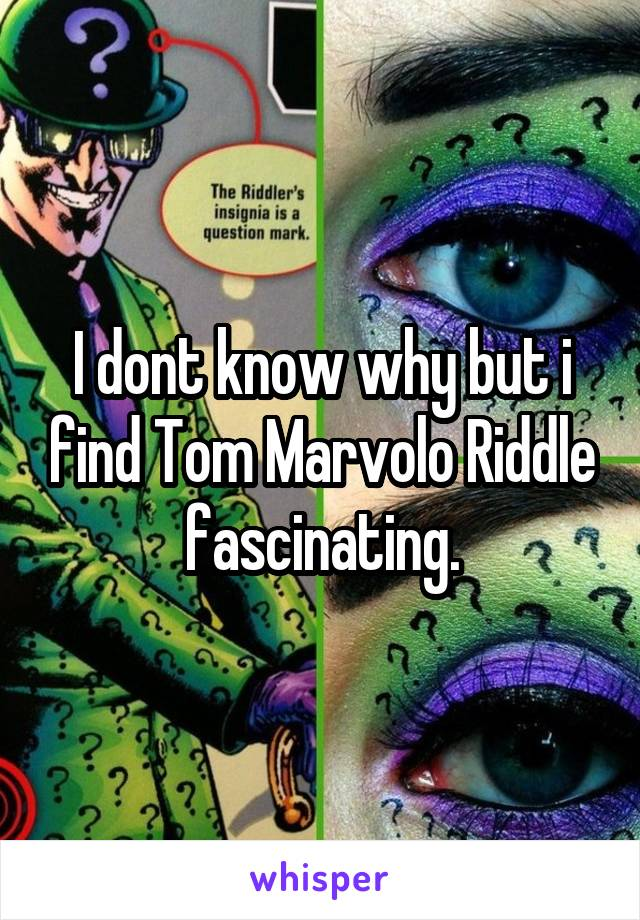 I dont know why but i find Tom Marvolo Riddle fascinating.