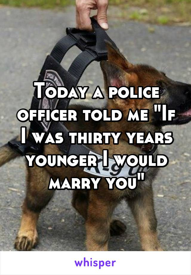 """Today a police officer told me """"If I was thirty years younger I would marry you"""""""