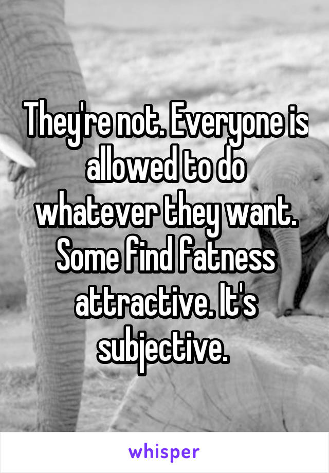 They're not. Everyone is allowed to do whatever they want. Some find fatness attractive. It's subjective.