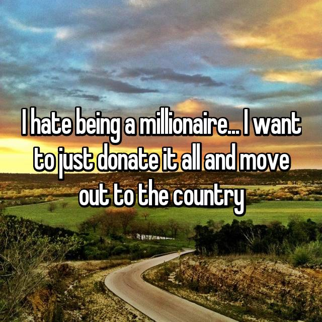 I hate being a millionaire... I want to just donate it all and move out to the country