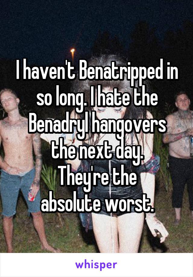 I haven't Benatripped in so long  I hate the Benadryl