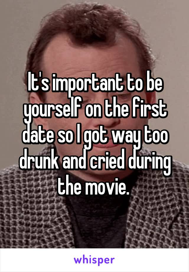 It's important to be yourself on the first date so I got way too drunk and cried during the movie.