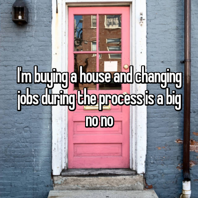 I'm buying a house and changing jobs during the process is a big no no