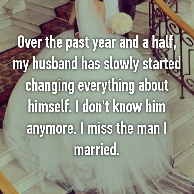 Over the past year and a half, my husband has slowly started changing everything about himself. I don't know him anymore. I miss the man I married.