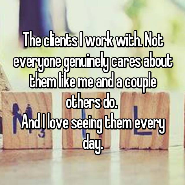 The clients I work with. Not everyone genuinely cares about them like me and a couple others do.  And I love seeing them every day.