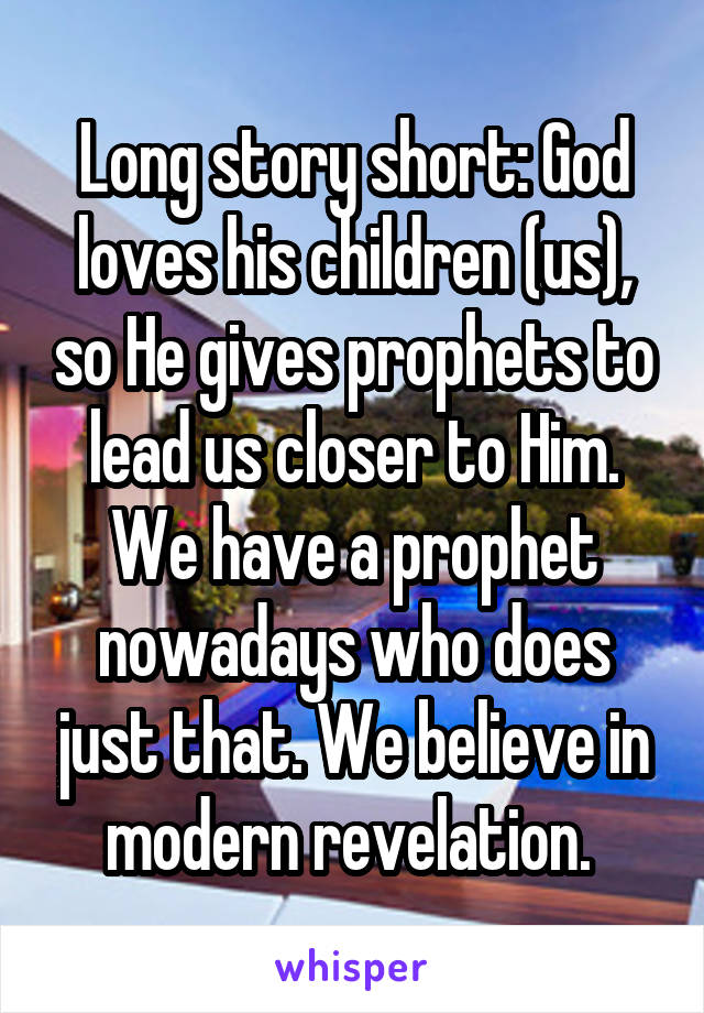 Long story short: God loves his children (us), so He gives prophets to lead us closer to Him. We have a prophet nowadays who does just that. We believe in modern revelation.