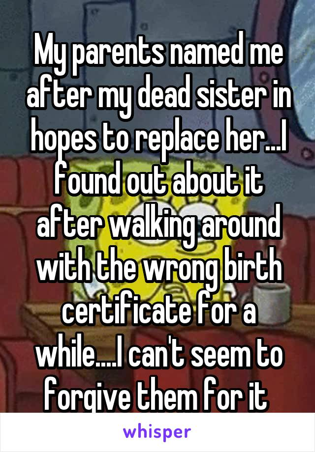 My parents named me after my dead sister in hopes to replace her...I found out about it after walking around with the wrong birth certificate for a while....I can't seem to forgive them for it