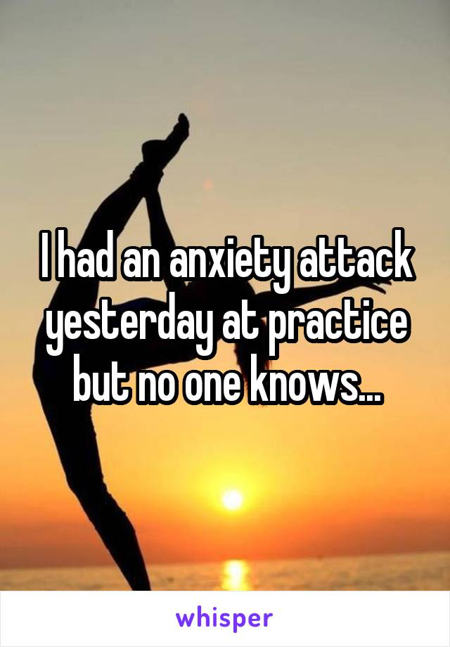 I had an anxiety attack yesterday at practice but no one knows...