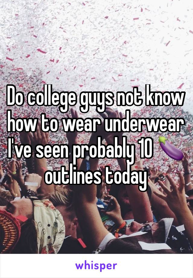 Do college guys not know how to wear underwear I've seen probably 10 🍆 outlines today