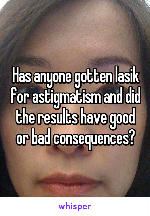 Has anyone gotten lasik for astigmatism and did the results have good or bad consequences?