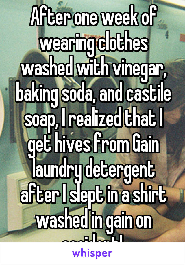 After one week of wearing clothes washed with vinegar, baking soda, and castile soap, I realized that I get hives from Gain laundry detergent after I slept in a shirt washed in gain on accident!