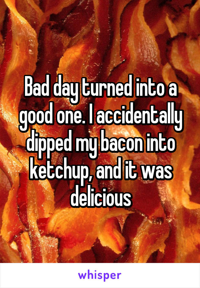 Bad day turned into a good one. I accidentally dipped my bacon into ketchup, and it was delicious
