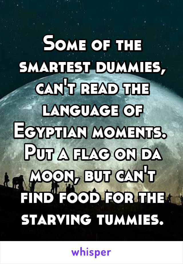 Some of the smartest dummies, can't read the language of Egyptian moments.  Put a flag on da moon, but can't find food for the starving tummies.