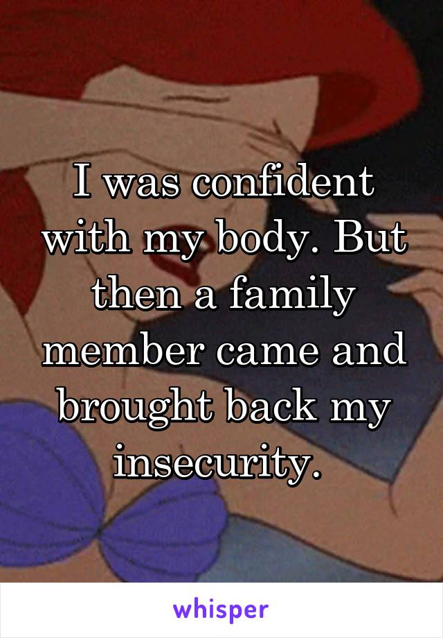 I was confident with my body. But then a family member came and brought back my insecurity.