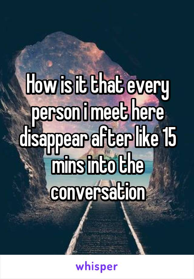 How is it that every person i meet here disappear after like 15 mins into the conversation