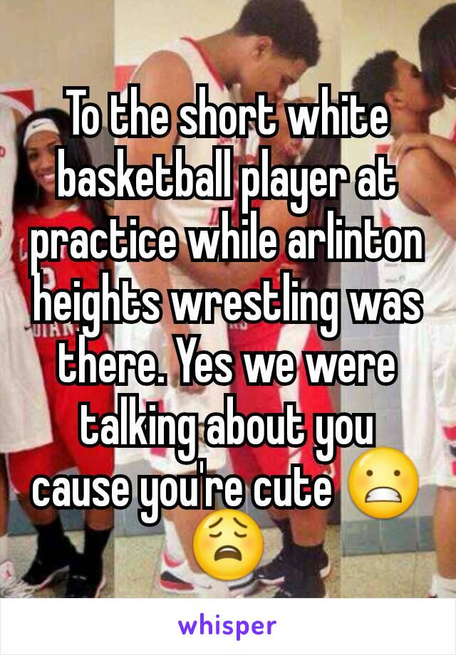 To the short white basketball player at practice while arlinton heights wrestling was there. Yes we were talking about you cause you're cute 😬😩